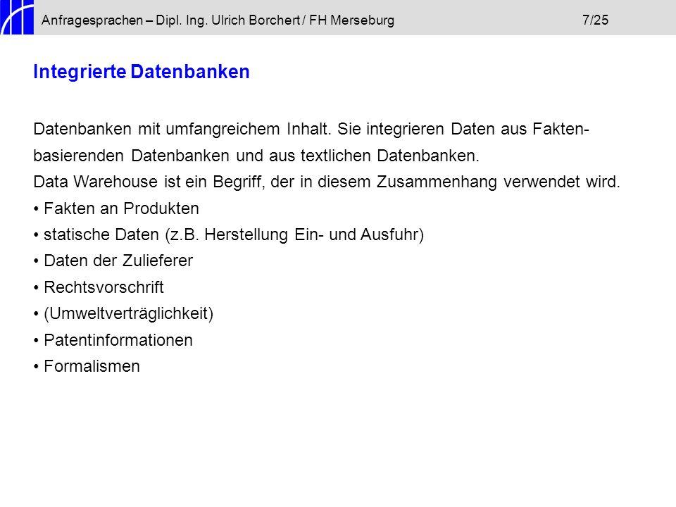 Anfragesprachen – Dipl. Ing. Ulrich Borchert / FH Merseburg7/25 Integrierte Datenbanken Datenbanken mit umfangreichem Inhalt. Sie integrieren Daten au