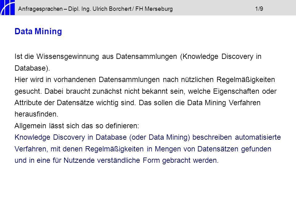 Anfragesprachen – Dipl. Ing. Ulrich Borchert / FH Merseburg1/9 Data Mining Ist die Wissensgewinnung aus Datensammlungen (Knowledge Discovery in Databa