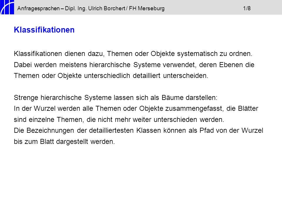 Anfragesprachen – Dipl. Ing. Ulrich Borchert / FH Merseburg1/8 Klassifikationen Klassifikationen dienen dazu, Themen oder Objekte systematisch zu ordn