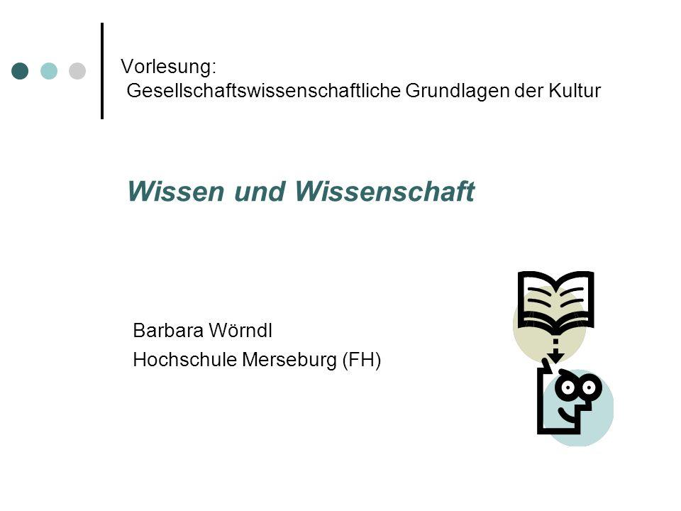 Vorlesung: Gesellschaftswissenschaftliche Grundlagen der Kultur Wissen und Wissenschaft Barbara Wörndl Hochschule Merseburg (FH)