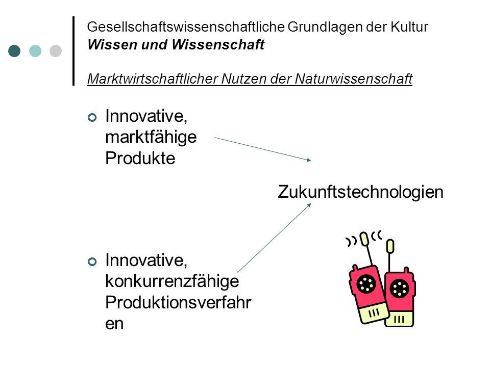 Gesellschaftswissenschaftliche Grundlagen der Kultur Wissen und Wissenschaft Marktwirtschaftlicher Nutzen der Naturwissenschaft Innovative, marktfähig