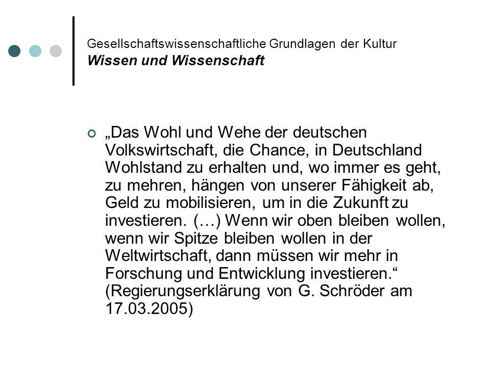 Gesellschaftswissenschaftliche Grundlagen der Kultur Wissen und Wissenschaft Wir müssen in Deutschland durch permanente Innovationen Wettbewerbsvorsprünge erzielen, damit wir umso viel besser sind, wie wir teurer sind.