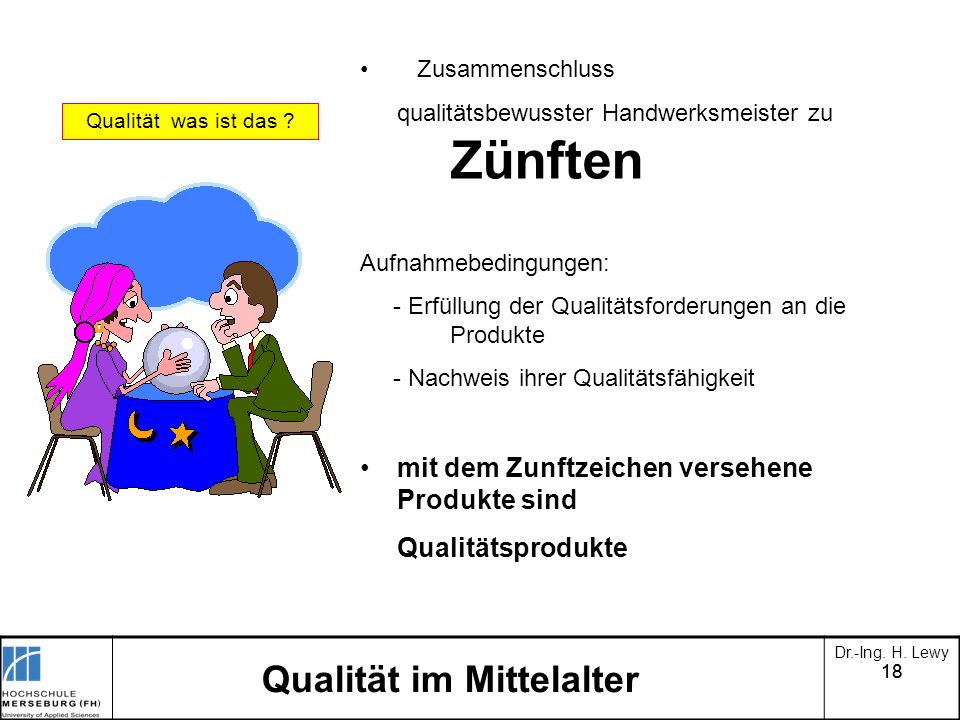 18 Dr.-Ing. H. Lewy Qualität im Mittelalter Qualität was ist das ? Zusammenschluss qualitätsbewusster Handwerksmeister zu Zünften Aufnahmebedingungen:
