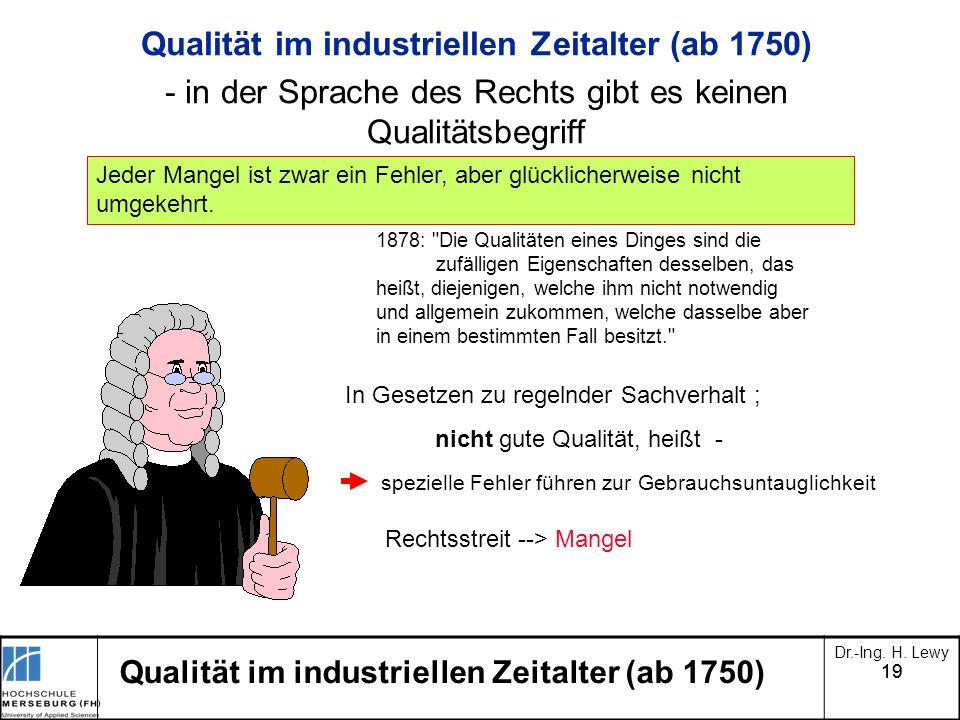 19 Dr.-Ing. H. Lewy Qualität im industriellen Zeitalter (ab 1750) - in der Sprache des Rechts gibt es keinen Qualitätsbegriff Jeder Mangel ist zwar ei