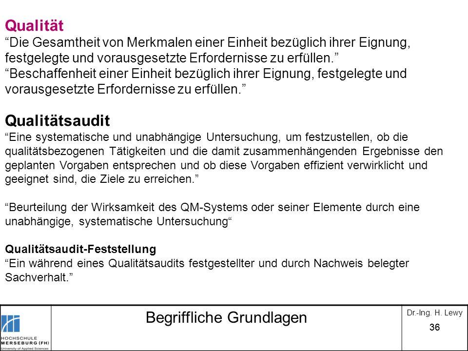 36 Begriffliche Grundlagen Dr.-Ing. H. Lewy Qualität Die Gesamtheit von Merkmalen einer Einheit bezüglich ihrer Eignung, festgelegte und vorausgesetzt