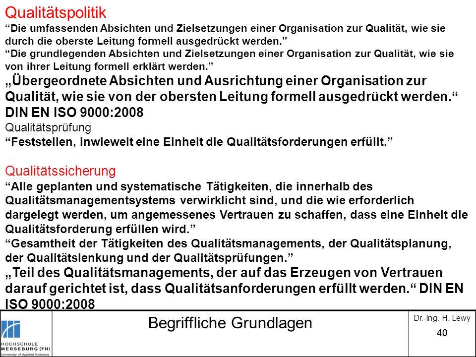 40 Begriffliche Grundlagen Dr.-Ing. H. Lewy Qualitätspolitik Die umfassenden Absichten und Zielsetzungen einer Organisation zur Qualität, wie sie durc
