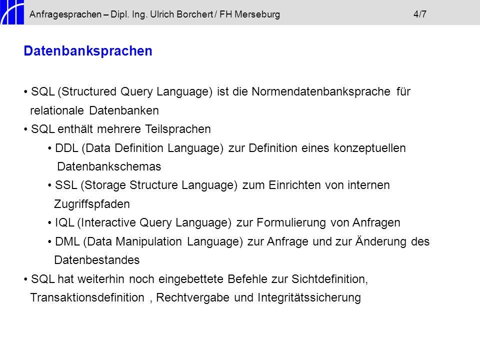Anfragesprachen – Dipl. Ing. Ulrich Borchert / FH Merseburg4/7 Datenbanksprachen SQL (Structured Query Language) ist die Normendatenbanksprache für re