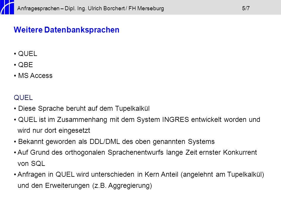Anfragesprachen – Dipl. Ing. Ulrich Borchert / FH Merseburg5/7 Weitere Datenbanksprachen QUEL QBE MS Access QUEL Diese Sprache beruht auf dem Tupelkal