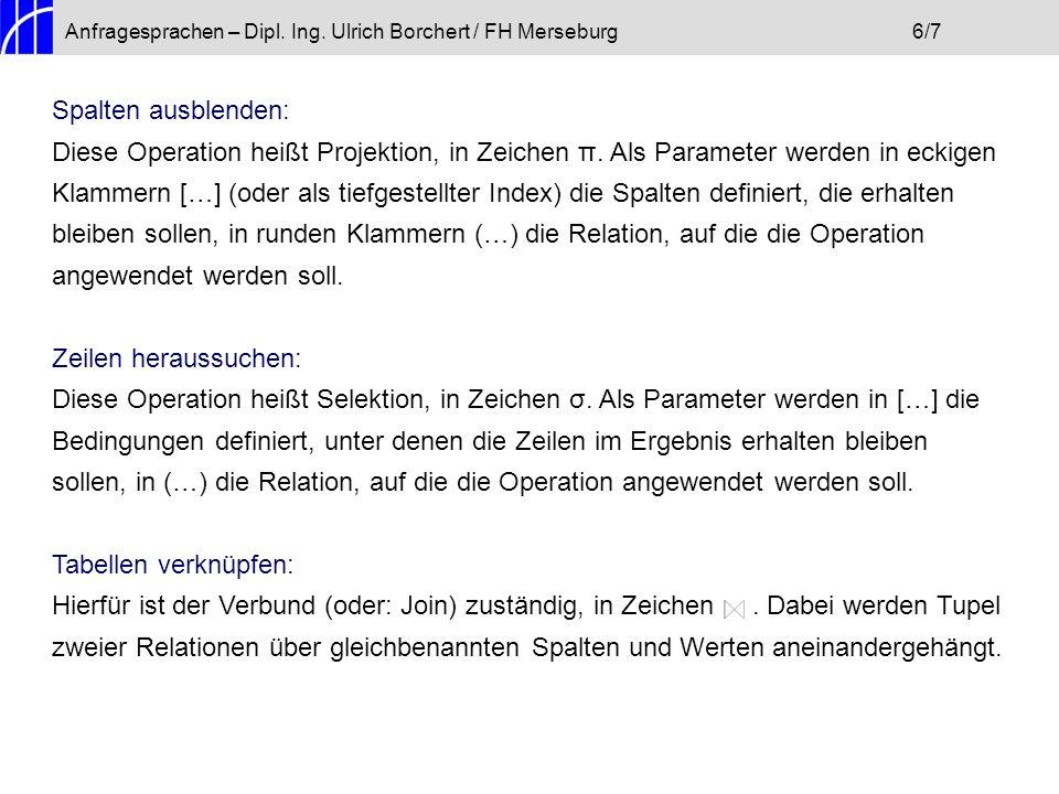 Anfragesprachen – Dipl. Ing. Ulrich Borchert / FH Merseburg6/7 Spalten ausblenden: Diese Operation heißt Projektion, in Zeichen π. Als Parameter werde