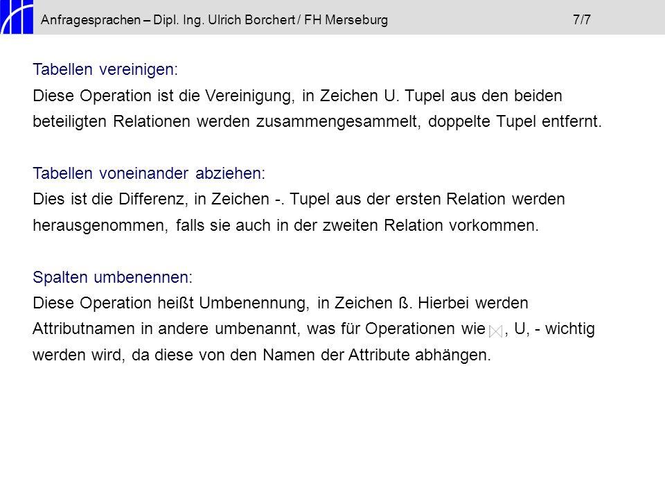 Anfragesprachen – Dipl. Ing. Ulrich Borchert / FH Merseburg7/7 Tabellen vereinigen: Diese Operation ist die Vereinigung, in Zeichen U. Tupel aus den b
