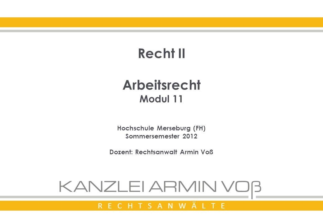 R E C H T S A N W Ä L T E Recht II Arbeitsrecht Modul 11 Hochschule Merseburg (FH) Sommersemester 2012 Dozent: Rechtsanwalt Armin Voß