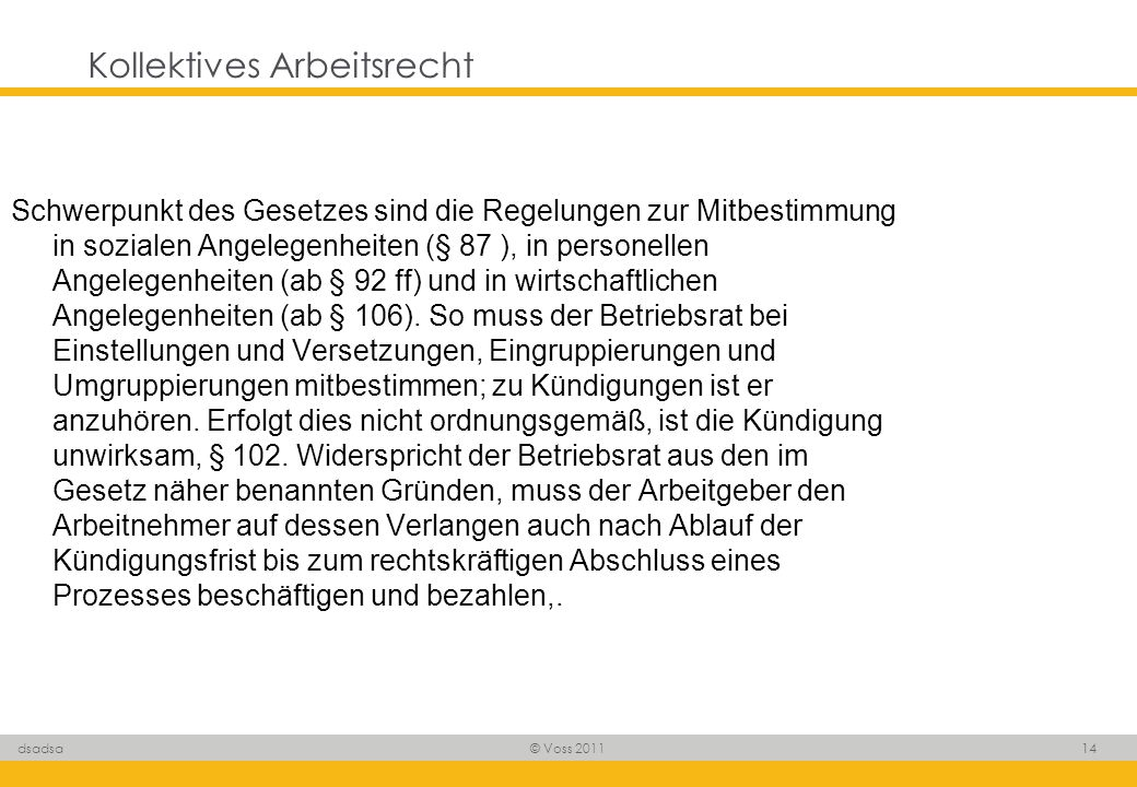 © Voss 2011 14 dsadsa Kollektives Arbeitsrecht Schwerpunkt des Gesetzes sind die Regelungen zur Mitbestimmung in sozialen Angelegenheiten (§ 87 ), in