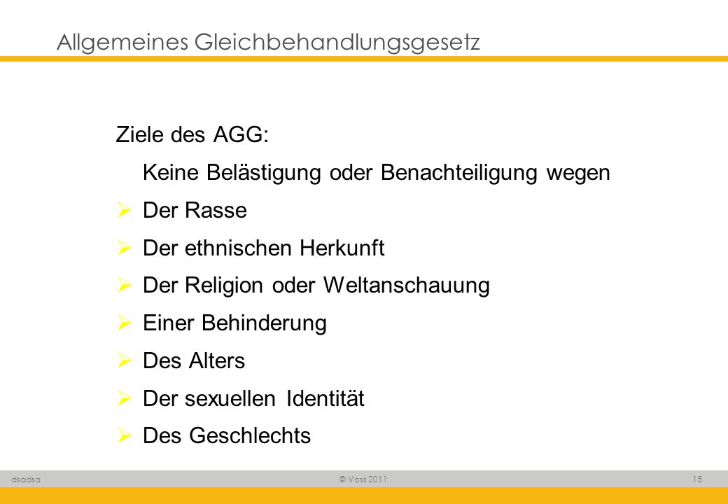 © Voss 2011 15 dsadsa Allgemeines Gleichbehandlungsgesetz Ziele des AGG: Keine Belästigung oder Benachteiligung wegen Der Rasse Der ethnischen Herkunf