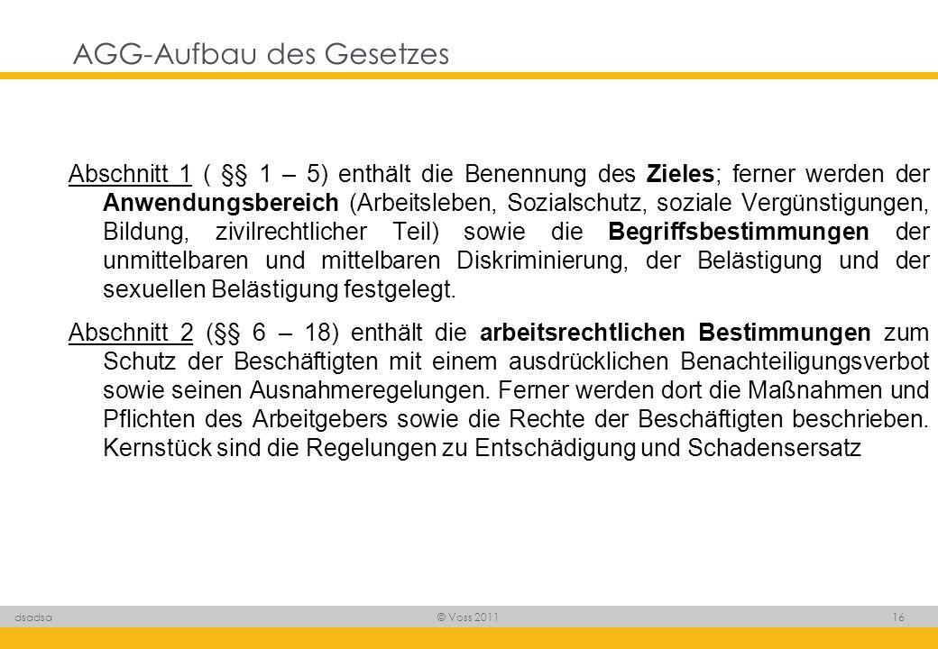 © Voss 2011 16 dsadsa AGG-Aufbau des Gesetzes Abschnitt 1 ( §§ 1 – 5) enthält die Benennung des Zieles; ferner werden der Anwendungsbereich (Arbeitsle