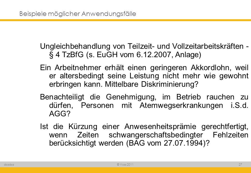 © Voss 2011 27 dsadsa Beispiele möglicher Anwendungsfälle Ungleichbehandlung von Teilzeit- und Vollzeitarbeitskräften - § 4 TzBfG (s. EuGH vom 6.12.20