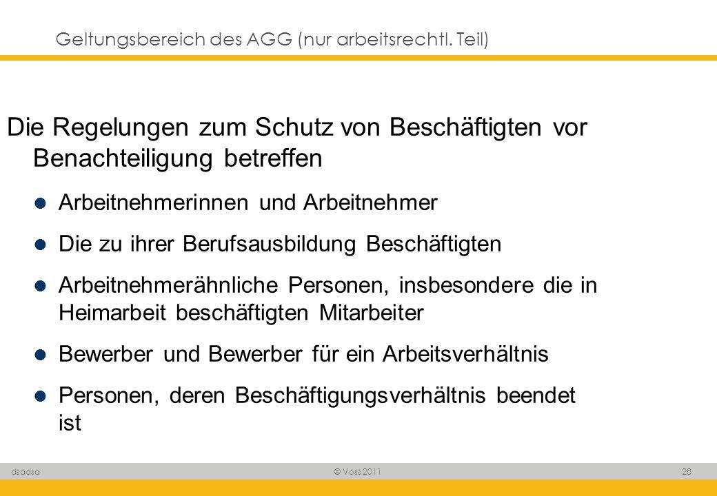 © Voss 2011 28 dsadsa Geltungsbereich des AGG (nur arbeitsrechtl. Teil) Die Regelungen zum Schutz von Beschäftigten vor Benachteiligung betreffen Arbe