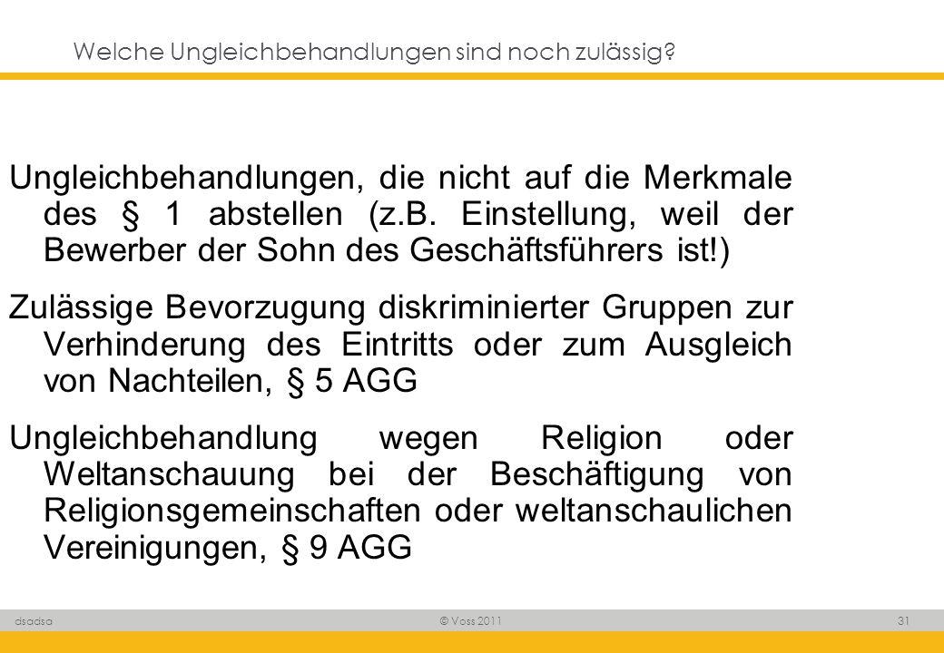 © Voss 2011 31 dsadsa Welche Ungleichbehandlungen sind noch zulässig? Ungleichbehandlungen, die nicht auf die Merkmale des § 1 abstellen (z.B. Einstel
