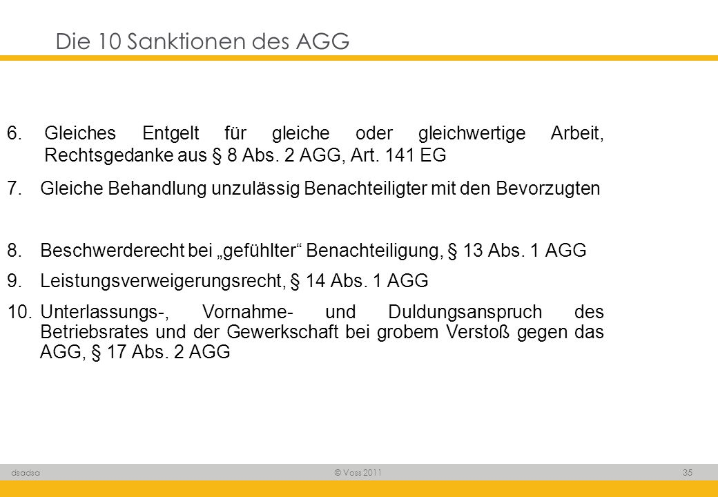 © Voss 2011 35 dsadsa Die 10 Sanktionen des AGG 6. Gleiches Entgelt für gleiche oder gleichwertige Arbeit, Rechtsgedanke aus § 8 Abs. 2 AGG, Art. 141