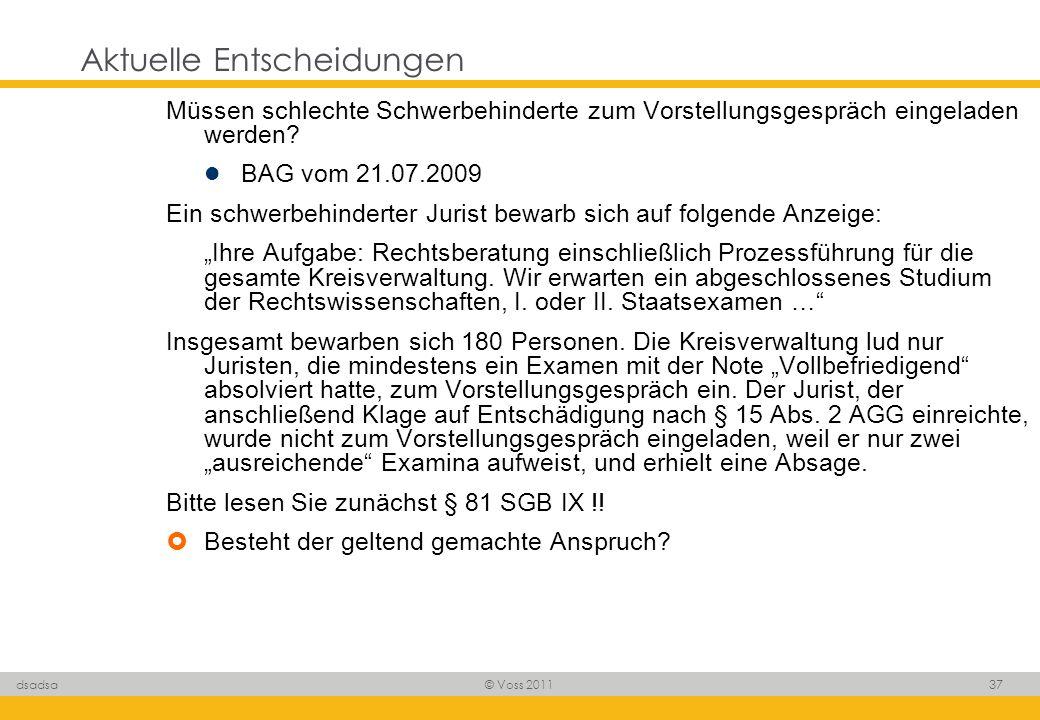 © Voss 2011 37 dsadsa Aktuelle Entscheidungen Müssen schlechte Schwerbehinderte zum Vorstellungsgespräch eingeladen werden? BAG vom 21.07.2009 Ein sch