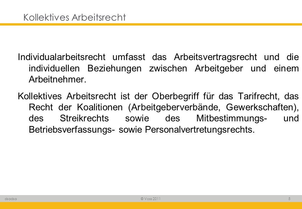 © Voss 2011 5 dsadsa Kollektives Arbeitsrecht Individualarbeitsrecht umfasst das Arbeitsvertragsrecht und die individuellen Beziehungen zwischen Arbei
