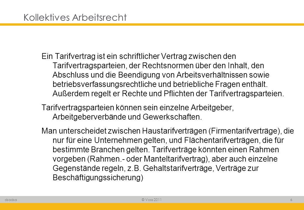 © Voss 2011 7 dsadsa Kollektives Arbeitsrecht Ein Tarifvertrag findet nur Anwendung, wenn - Arbeitgeber und Arbeitnehmer Mitglied der Tarifvertragsparteien sind oder - der Tarifvertrag für Allgemeinverbindlich erklärt worden ist oder - der Tarifvertrag in einem Arbeitsvertrag ausdrücklich vereinbart wurde.