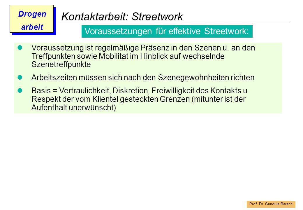 Prof. Dr. Gundula Barsch Drogen arbeit Kontaktarbeit: Streetwork Voraussetzung ist regelmäßige Präsenz in den Szenen u. an den Treffpunkten sowie Mobi