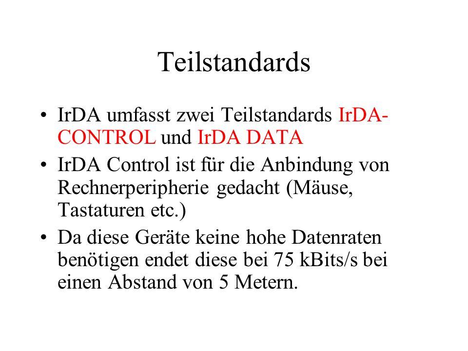 Teilstandards IrDA umfasst zwei Teilstandards IrDA- CONTROL und IrDA DATA IrDA Control ist für die Anbindung von Rechnerperipherie gedacht (Mäuse, Tastaturen etc.) Da diese Geräte keine hohe Datenraten benötigen endet diese bei 75 kBits/s bei einen Abstand von 5 Metern.