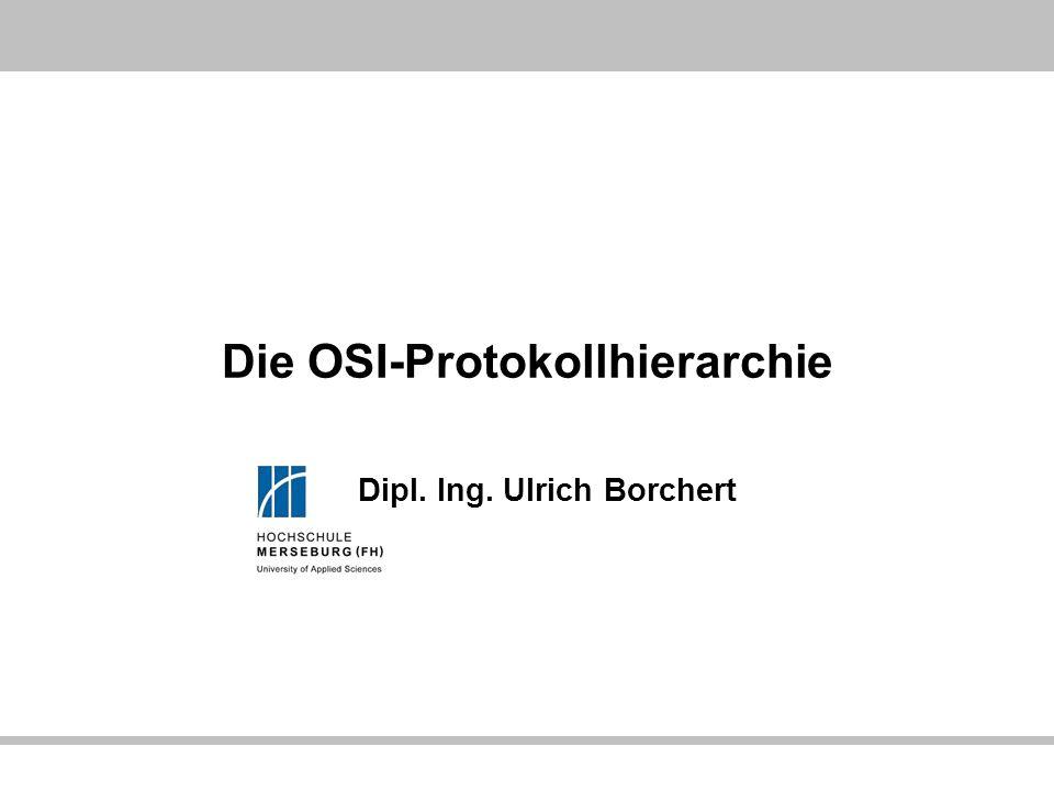 Die OSI-Protokollhierarchie Dipl. Ing. Ulrich Borchert