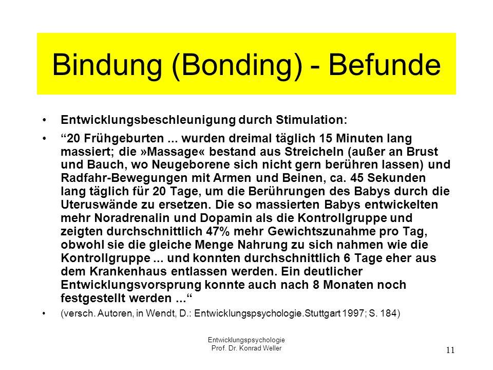 Entwicklungspsychologie Prof. Dr. Konrad Weller 11 Bindung (Bonding) - Befunde Entwicklungsbeschleunigung durch Stimulation: 20 Frühgeburten... wurden
