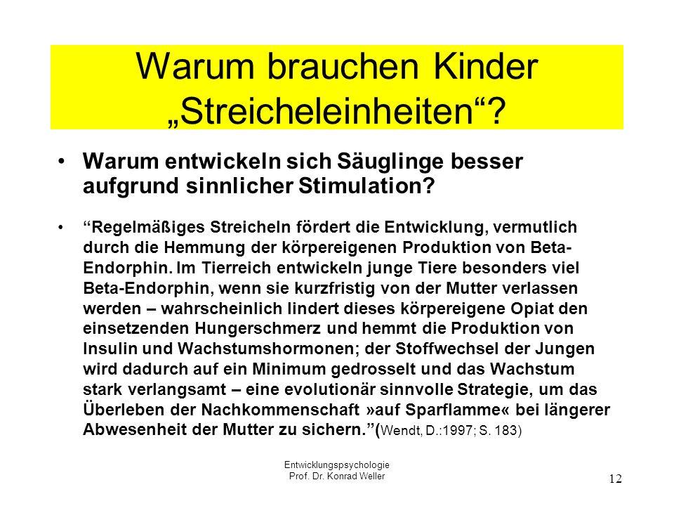 Entwicklungspsychologie Prof. Dr. Konrad Weller 12 Warum brauchen Kinder Streicheleinheiten? Warum entwickeln sich Säuglinge besser aufgrund sinnliche