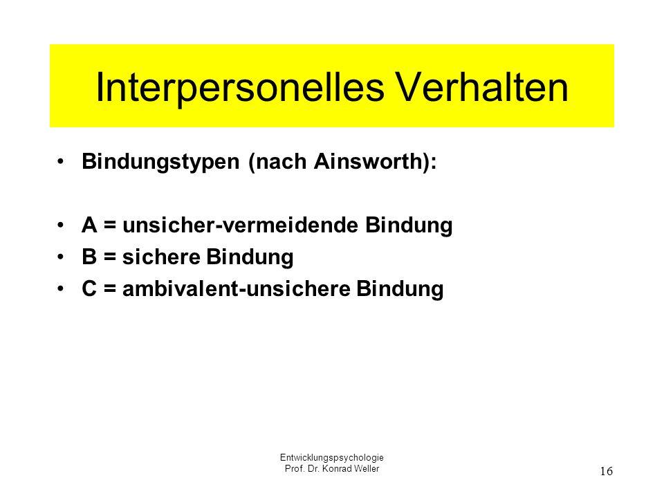 Entwicklungspsychologie Prof. Dr. Konrad Weller 16 Interpersonelles Verhalten Bindungstypen (nach Ainsworth): A = unsicher-vermeidende Bindung B = sic