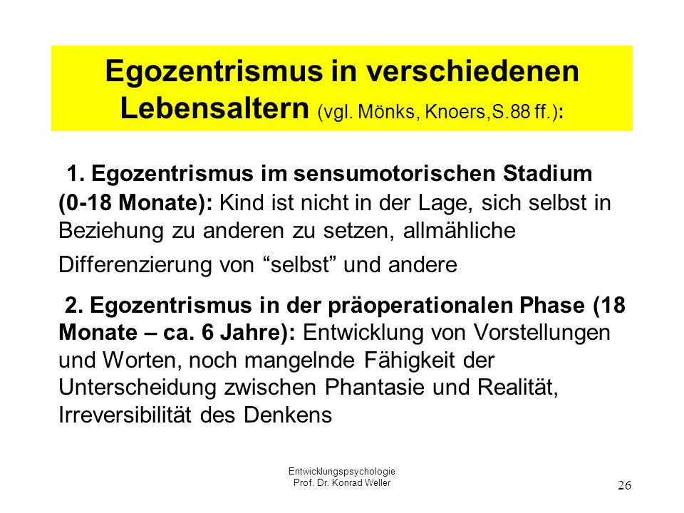 Entwicklungspsychologie Prof. Dr. Konrad Weller 26 Egozentrismus in verschiedenen Lebensaltern (vgl. Mönks, Knoers,S.88 ff.): 1. Egozentrismus im sens