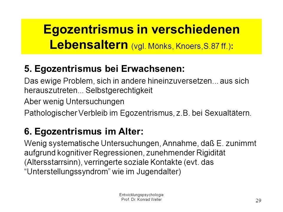 Entwicklungspsychologie Prof. Dr. Konrad Weller 29 Egozentrismus in verschiedenen Lebensaltern (vgl. Mönks, Knoers,S.87 ff.): 5. Egozentrismus bei Erw