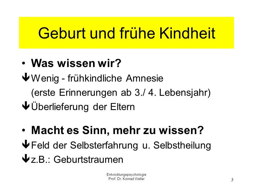 Entwicklungspsychologie Prof. Dr. Konrad Weller 3 Geburt und frühe Kindheit Was wissen wir? Wenig - frühkindliche Amnesie (erste Erinnerungen ab 3./ 4
