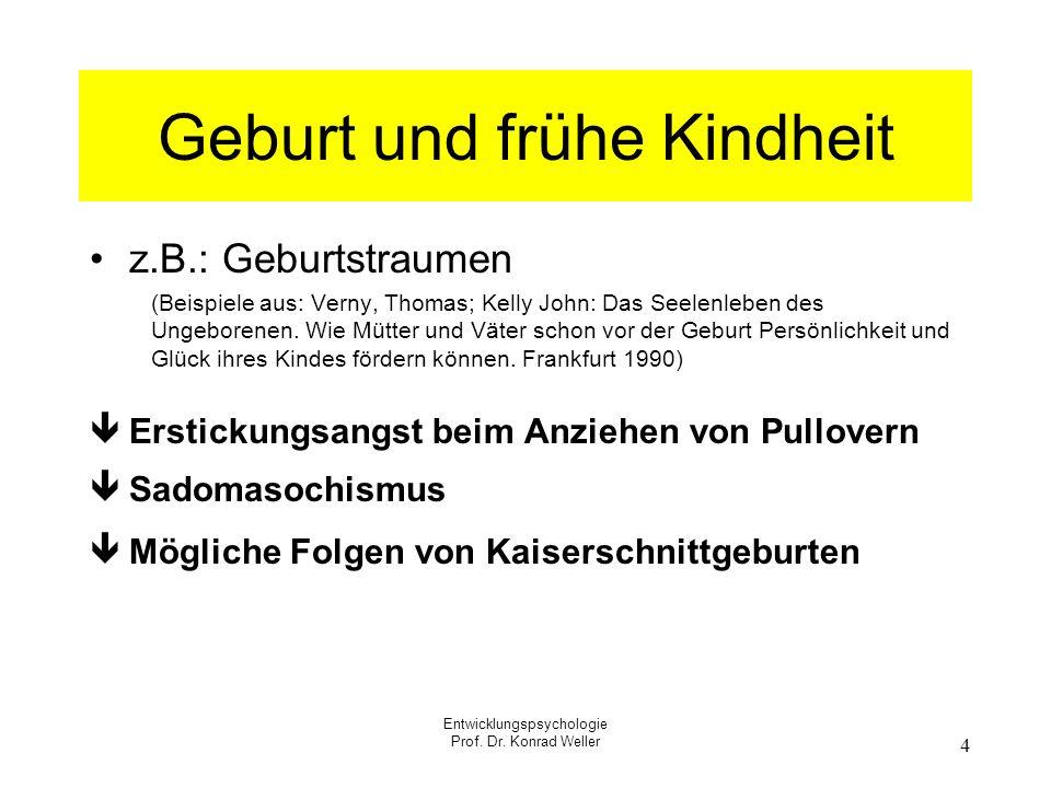 Entwicklungspsychologie Prof. Dr. Konrad Weller 4 Geburt und frühe Kindheit z.B.: Geburtstraumen (Beispiele aus: Verny, Thomas; Kelly John: Das Seelen