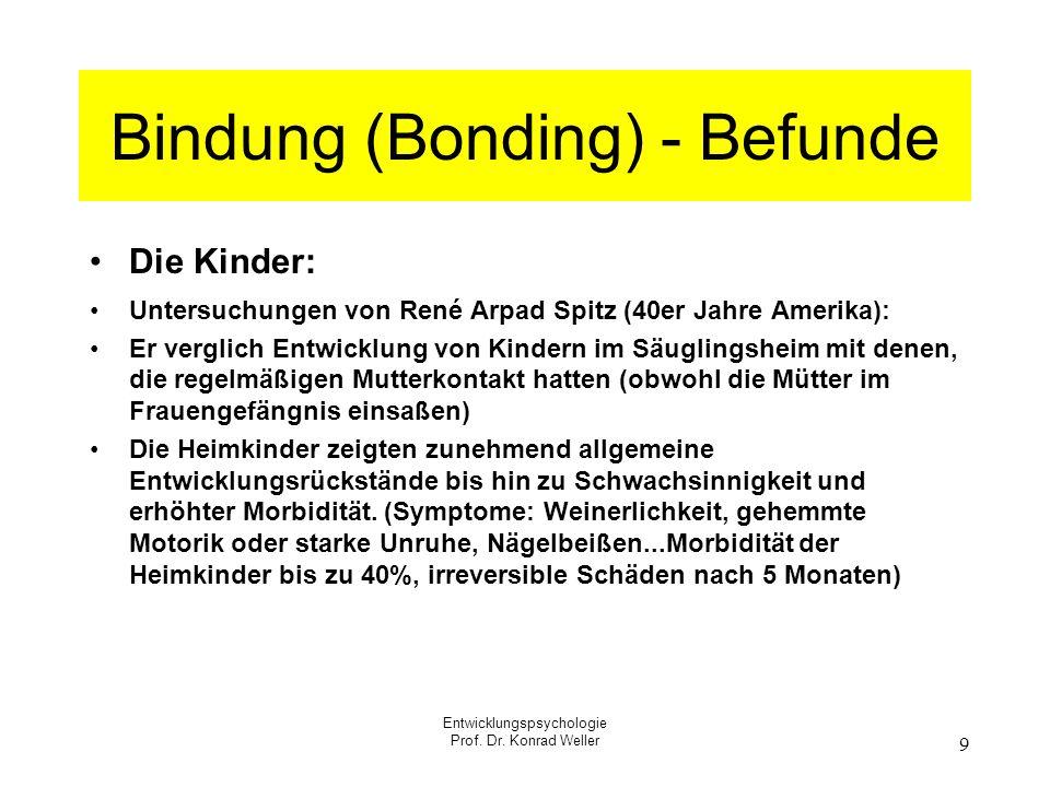 Entwicklungspsychologie Prof. Dr. Konrad Weller 9 Bindung (Bonding) - Befunde Die Kinder: Untersuchungen von René Arpad Spitz (40er Jahre Amerika): Er