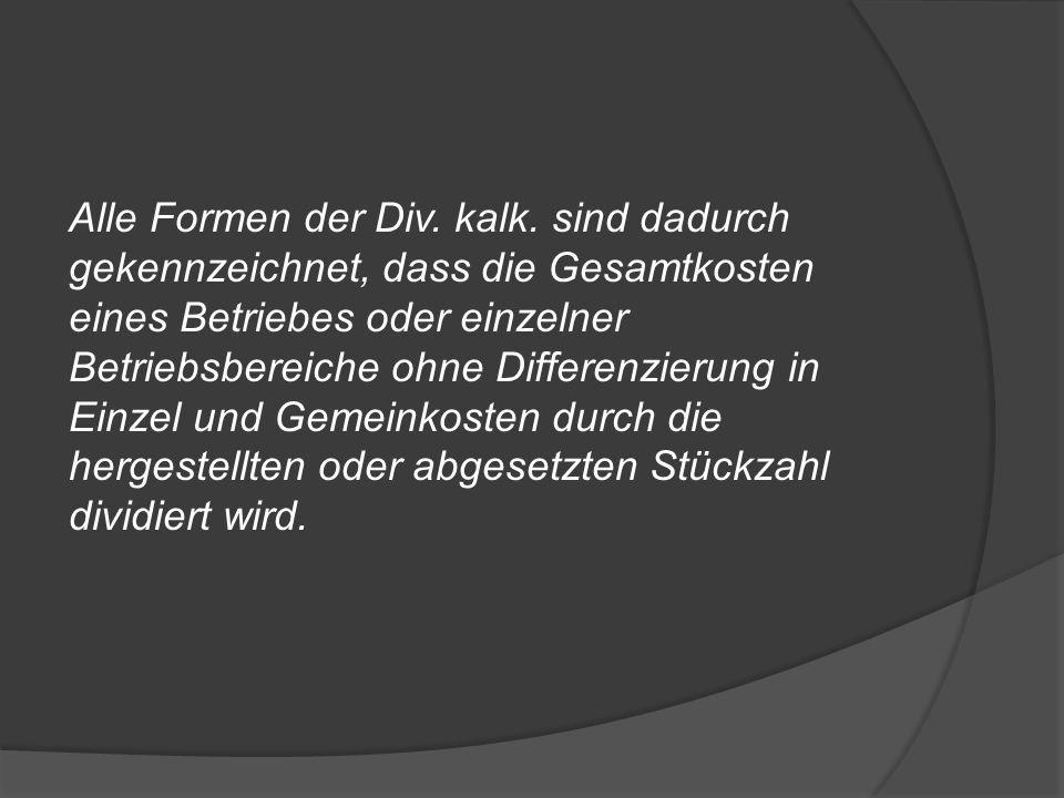 Alle Formen der Div. kalk. sind dadurch gekennzeichnet, dass die Gesamtkosten eines Betriebes oder einzelner Betriebsbereiche ohne Differenzierung in