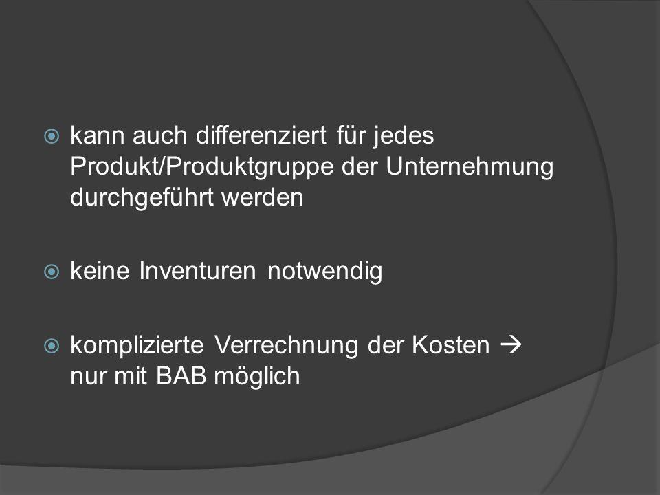 kann auch differenziert für jedes Produkt/Produktgruppe der Unternehmung durchgeführt werden keine Inventuren notwendig komplizierte Verrechnung der K
