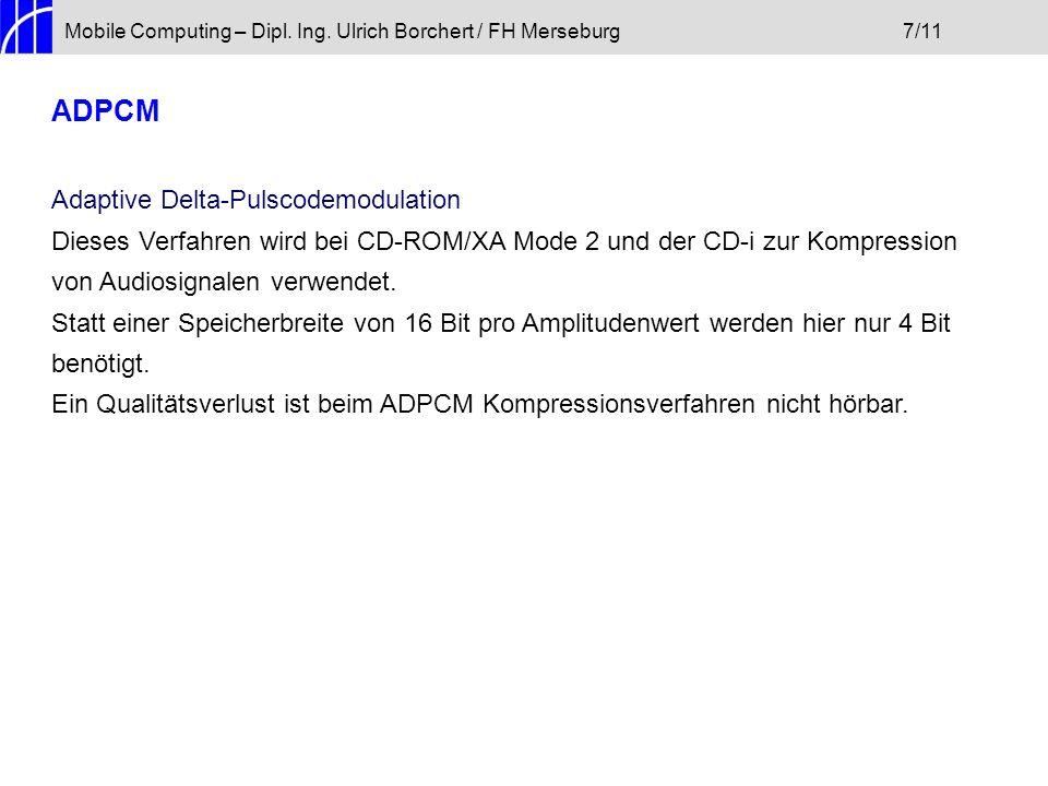 Mobile Computing – Dipl. Ing. Ulrich Borchert / FH Merseburg7/11 ADPCM Adaptive Delta-Pulscodemodulation Dieses Verfahren wird bei CD-ROM/XA Mode 2 un