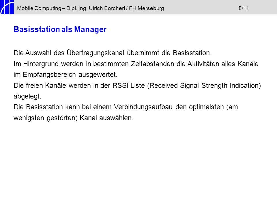 Mobile Computing – Dipl. Ing. Ulrich Borchert / FH Merseburg8/11 Basisstation als Manager Die Auswahl des Übertragungskanal übernimmt die Basisstation