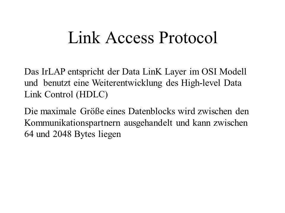 Link Access Protocol Das IrLAP entspricht der Data LinK Layer im OSI Modell und benutzt eine Weiterentwicklung des High-level Data Link Control (HDLC) Die maximale Größe eines Datenblocks wird zwischen den Kommunikationspartnern ausgehandelt und kann zwischen 64 und 2048 Bytes liegen