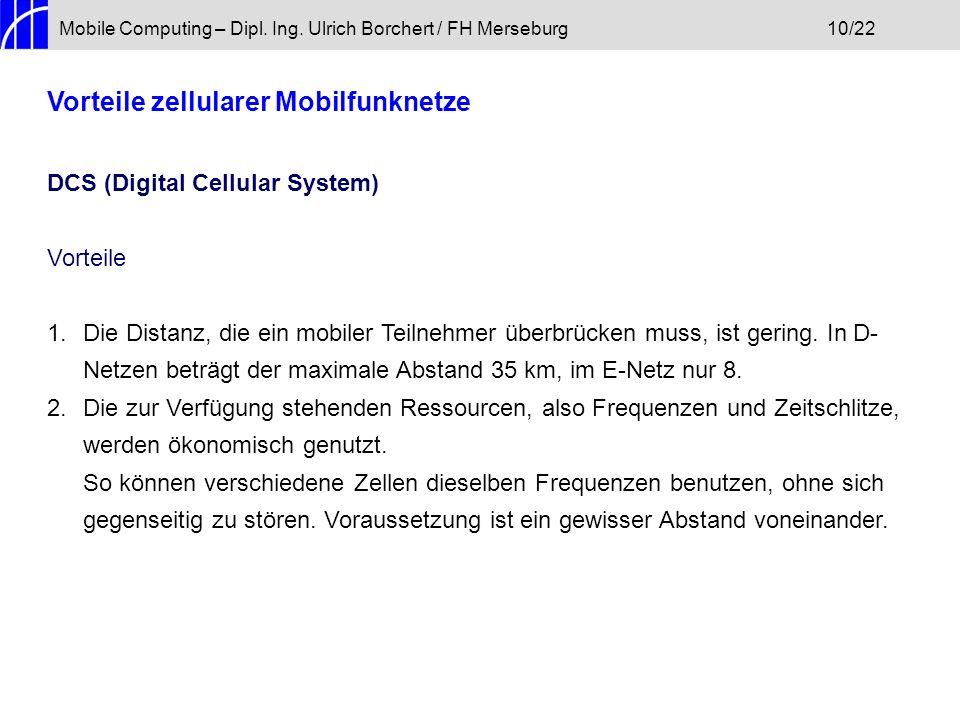 Mobile Computing – Dipl. Ing. Ulrich Borchert / FH Merseburg10/22 Vorteile zellularer Mobilfunknetze DCS (Digital Cellular System) Vorteile 1.Die Dist