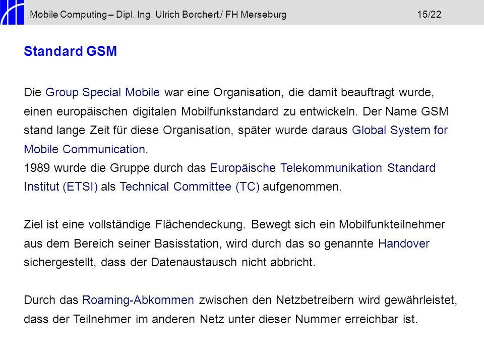 Mobile Computing – Dipl. Ing. Ulrich Borchert / FH Merseburg15/22 Standard GSM Die Group Special Mobile war eine Organisation, die damit beauftragt wu