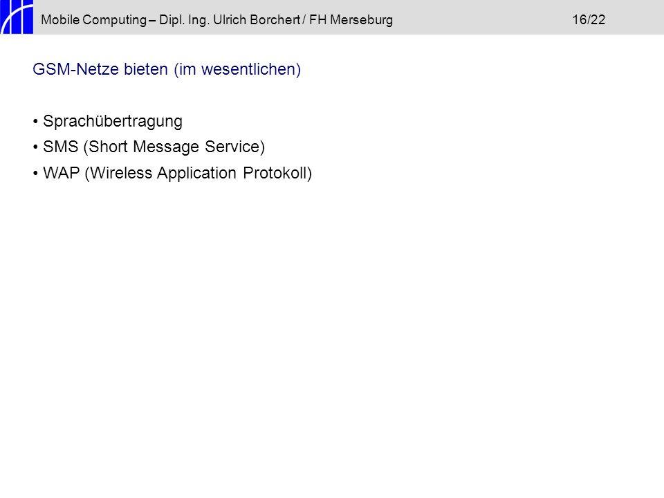 Mobile Computing – Dipl. Ing. Ulrich Borchert / FH Merseburg16/22 GSM-Netze bieten (im wesentlichen) Sprachübertragung SMS (Short Message Service) WAP