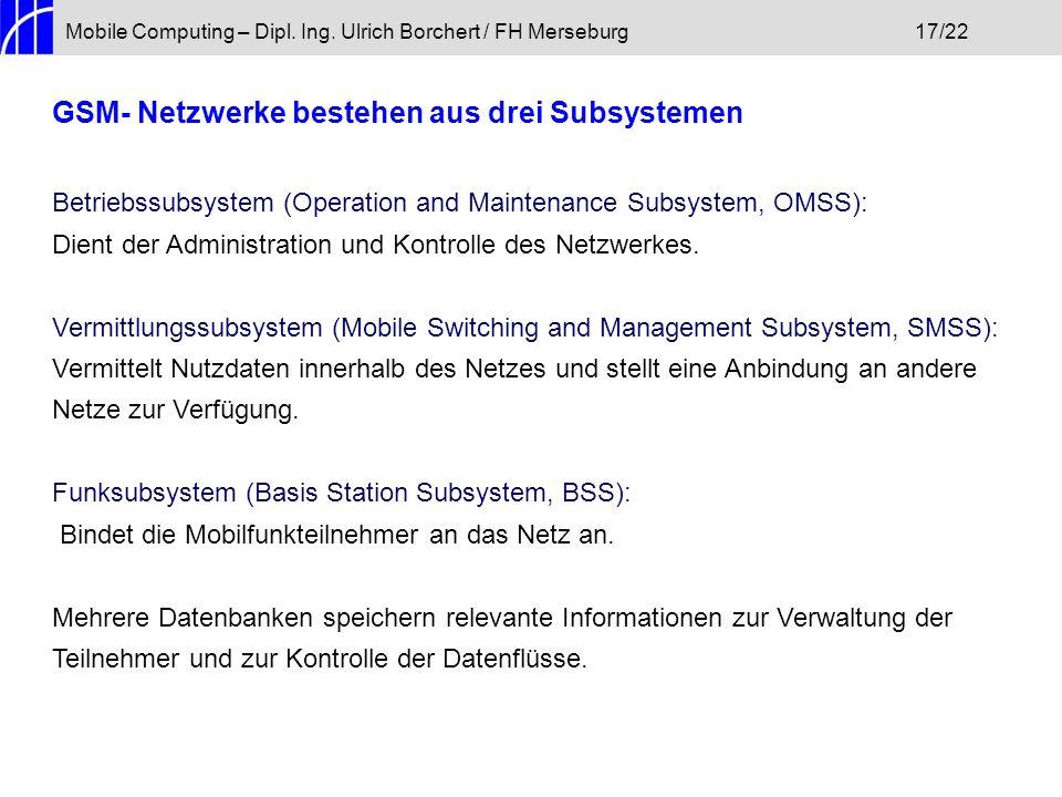 Mobile Computing – Dipl. Ing. Ulrich Borchert / FH Merseburg17/22 GSM- Netzwerke bestehen aus drei Subsystemen Betriebssubsystem (Operation and Mainte