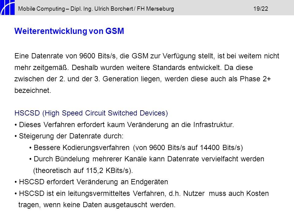 Mobile Computing – Dipl. Ing. Ulrich Borchert / FH Merseburg19/22 Weiterentwicklung von GSM Eine Datenrate von 9600 Bits/s, die GSM zur Verfügung stel