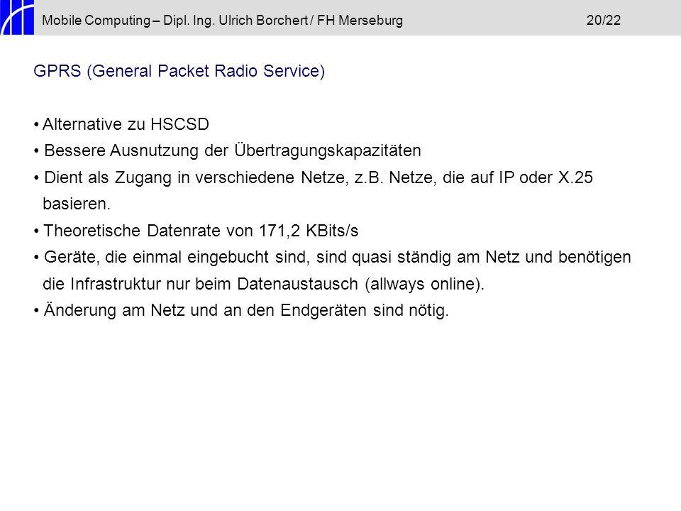 Mobile Computing – Dipl. Ing. Ulrich Borchert / FH Merseburg20/22 GPRS (General Packet Radio Service) Alternative zu HSCSD Bessere Ausnutzung der Über