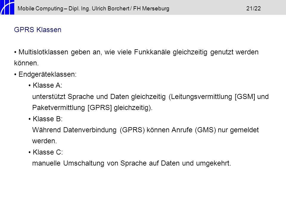Mobile Computing – Dipl. Ing. Ulrich Borchert / FH Merseburg21/22 GPRS Klassen Multislotklassen geben an, wie viele Funkkanäle gleichzeitig genutzt we
