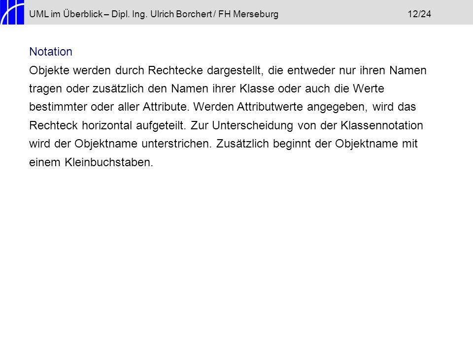 UML im Überblick – Dipl. Ing. Ulrich Borchert / FH Merseburg12/24 Notation Objekte werden durch Rechtecke dargestellt, die entweder nur ihren Namen tr