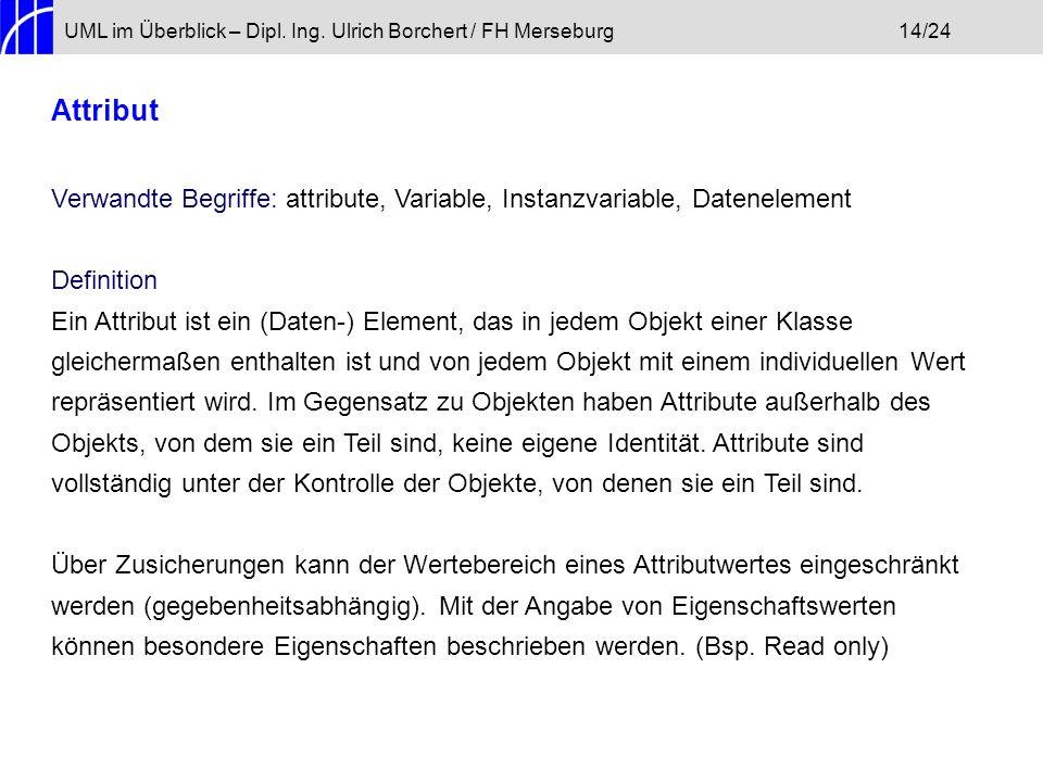UML im Überblick – Dipl. Ing. Ulrich Borchert / FH Merseburg14/24 Attribut Verwandte Begriffe: attribute, Variable, Instanzvariable, Datenelement Defi